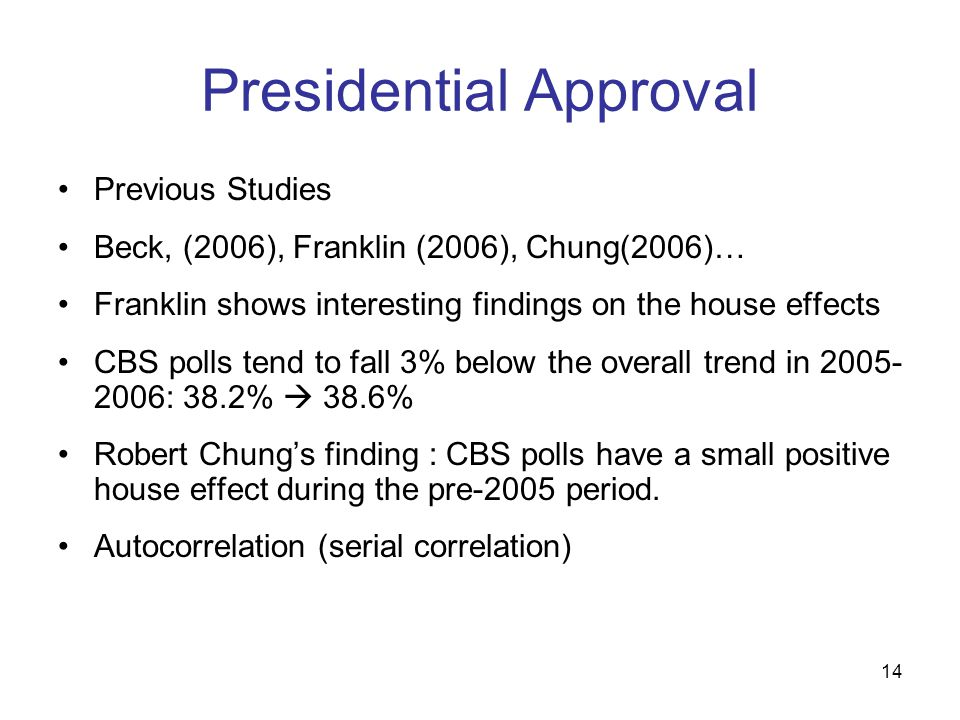 14 Presidential Approval Previous Studies Beck, (2006), Franklin (2006), Chung(2006)… Franklin shows interesting findings on the house effects CBS pol