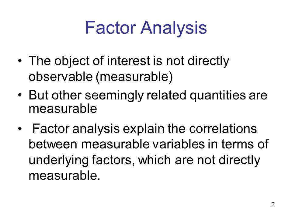 2 Factor Analysis The object of interest is not directly observable (measurable) But other seemingly related quantities are measurable Factor analysis