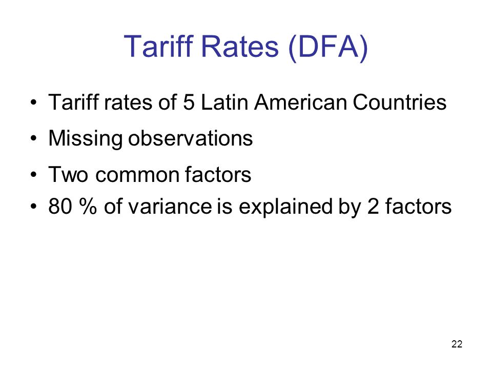 22 Tariff Rates (DFA) Tariff rates of 5 Latin American Countries Missing observations Two common factors 80 % of variance is explained by 2 factors