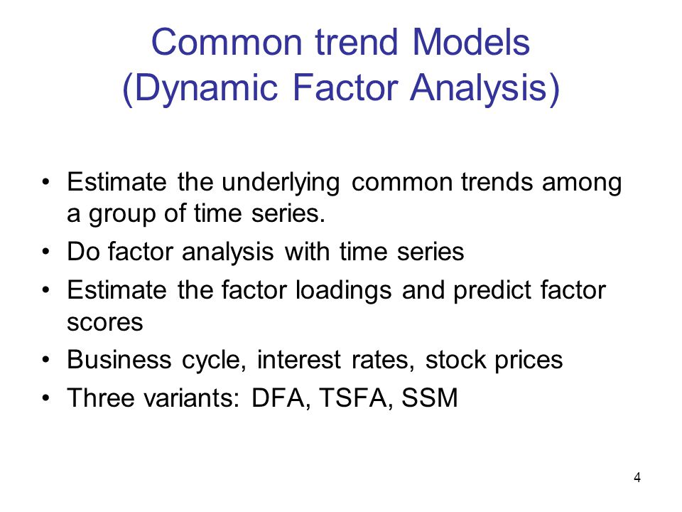 4 Common trend Models (Dynamic Factor Analysis) Estimate the underlying common trends among a group of time series. Do factor analysis with time serie