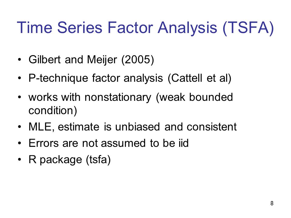 8 Time Series Factor Analysis (TSFA) Gilbert and Meijer (2005) P-technique factor analysis (Cattell et al) works with nonstationary (weak bounded condition) MLE, estimate is unbiased and consistent Errors are not assumed to be iid R package (tsfa)
