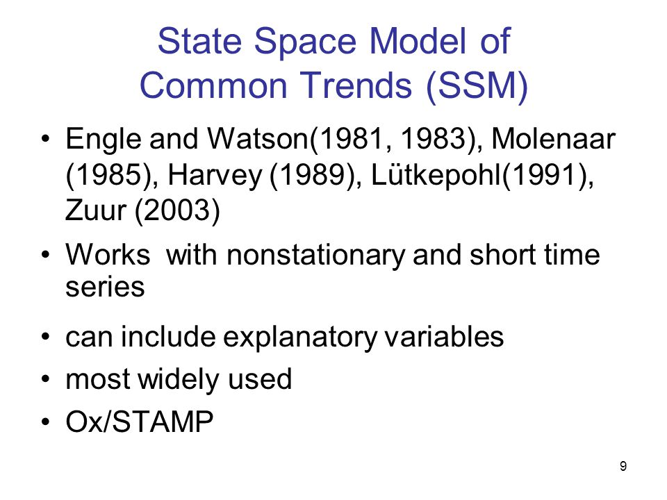 9 State Space Model of Common Trends (SSM) Engle and Watson(1981, 1983), Molenaar (1985), Harvey (1989), Lütkepohl(1991), Zuur (2003) Works with nonst