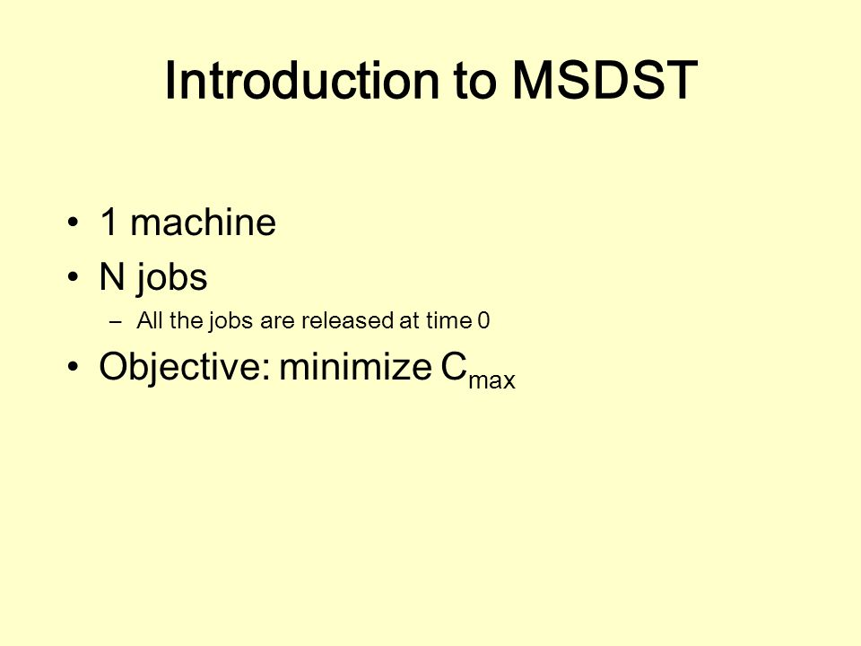 Introduction to MSDST 1 machine N jobs –All the jobs are released at time 0 Objective: minimize C max