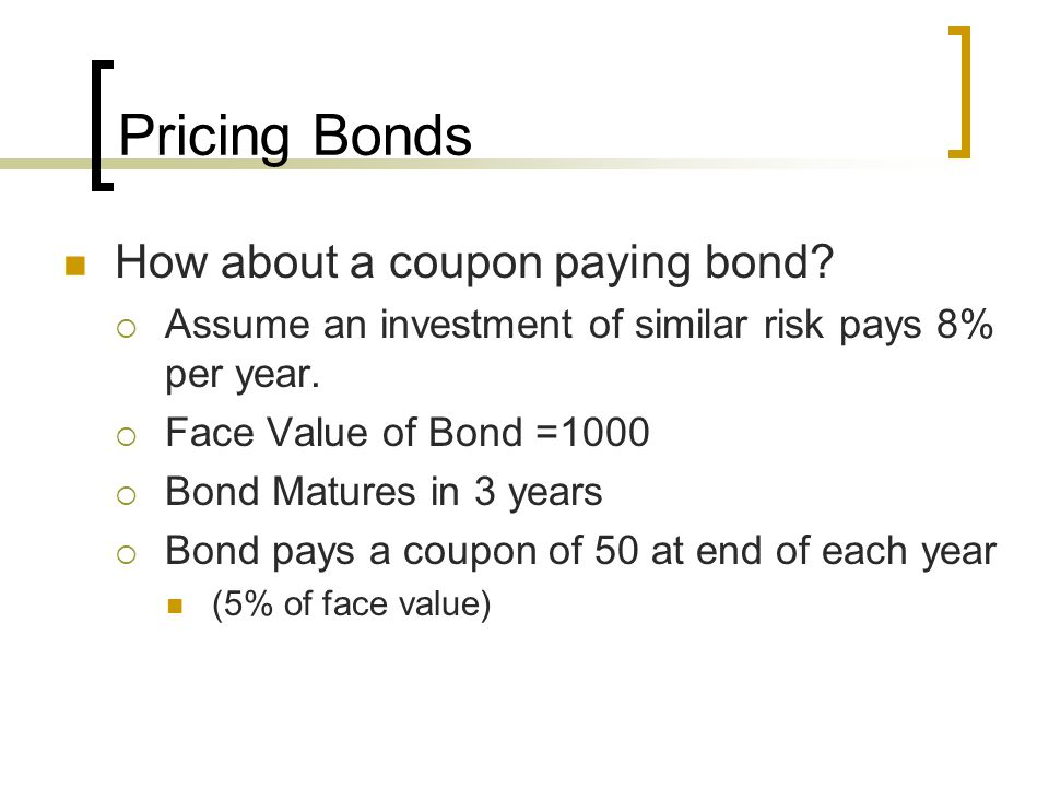 Pricing Bonds How about a coupon paying bond? Assume an investment of similar risk pays 8% per year. Face Value of Bond =1000 Bond Matures in 3 years