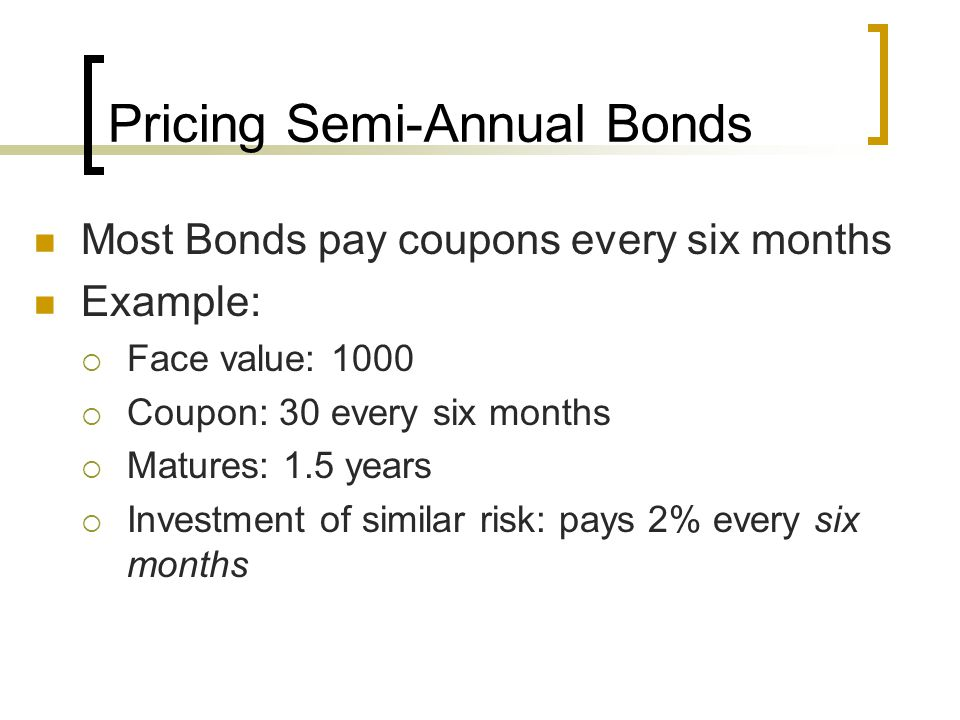 Pricing Semi-Annual Bonds Most Bonds pay coupons every six months Example: Face value: 1000 Coupon: 30 every six months Matures: 1.5 years Investment
