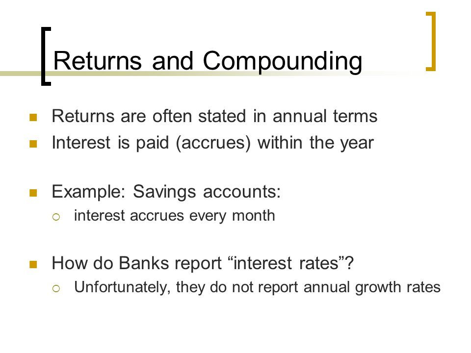 Returns and Compounding Returns are often stated in annual terms Interest is paid (accrues) within the year Example: Savings accounts: interest accrue