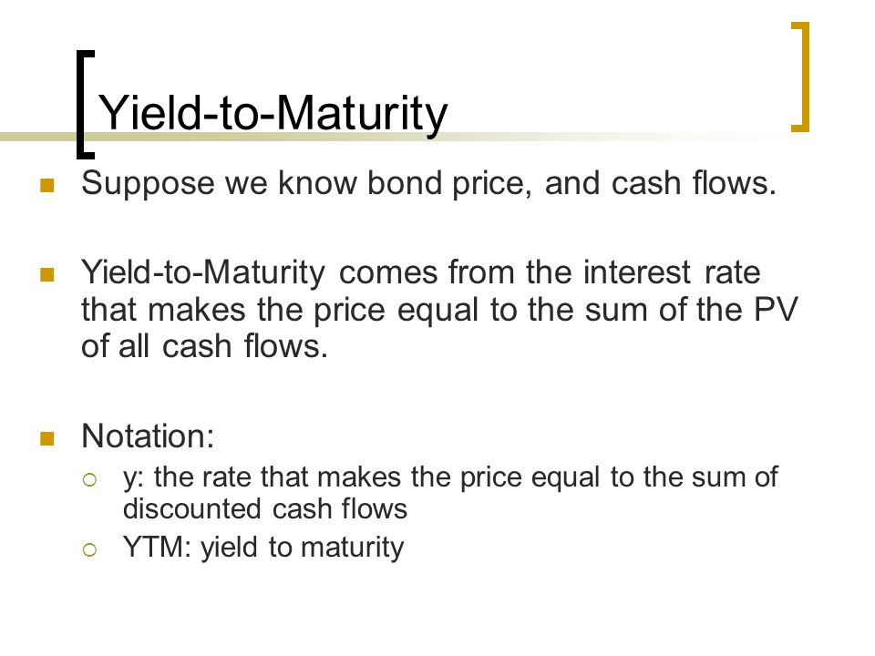 Yield-to-Maturity Suppose we know bond price, and cash flows. Yield-to-Maturity comes from the interest rate that makes the price equal to the sum of