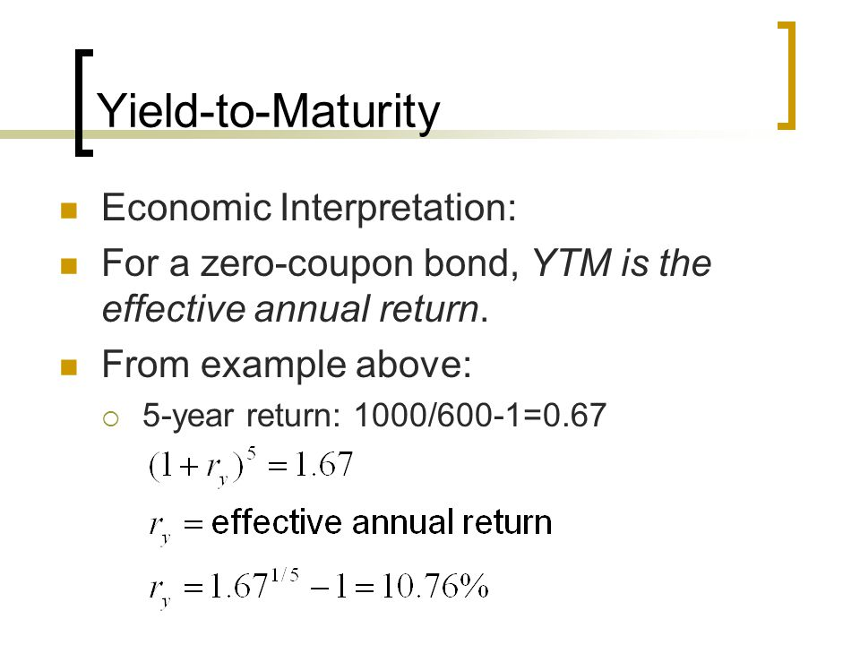 Yield-to-Maturity Economic Interpretation: For a zero-coupon bond, YTM is the effective annual return. From example above: 5-year return: 1000/600-1=0