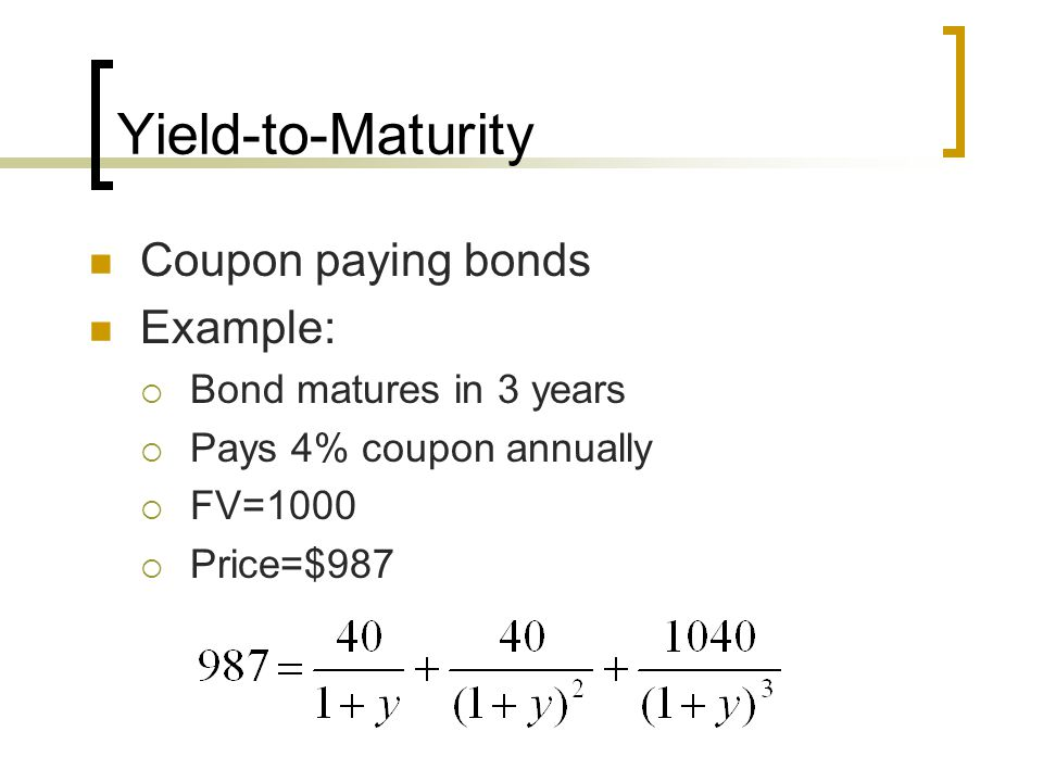Yield-to-Maturity Coupon paying bonds Example: Bond matures in 3 years Pays 4% coupon annually FV=1000 Price=$987