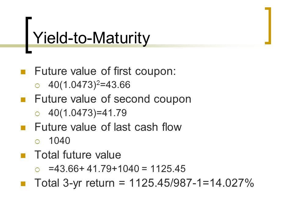 Yield-to-Maturity Future value of first coupon: 40(1.0473) 2 =43.66 Future value of second coupon 40(1.0473)=41.79 Future value of last cash flow 1040