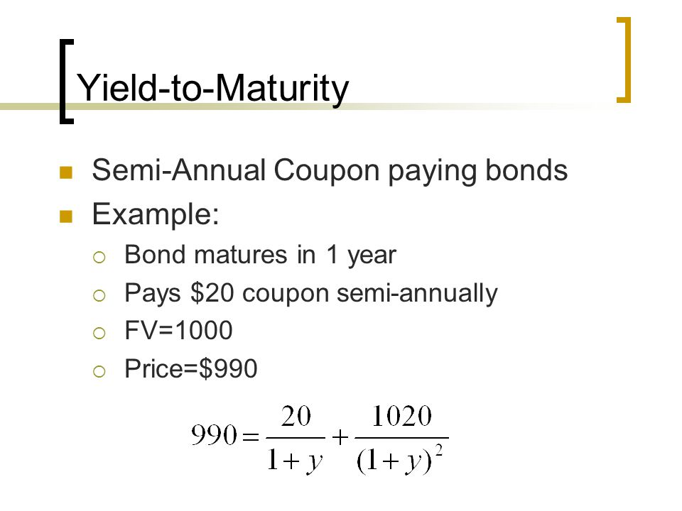 Yield-to-Maturity Semi-Annual Coupon paying bonds Example: Bond matures in 1 year Pays $20 coupon semi-annually FV=1000 Price=$990