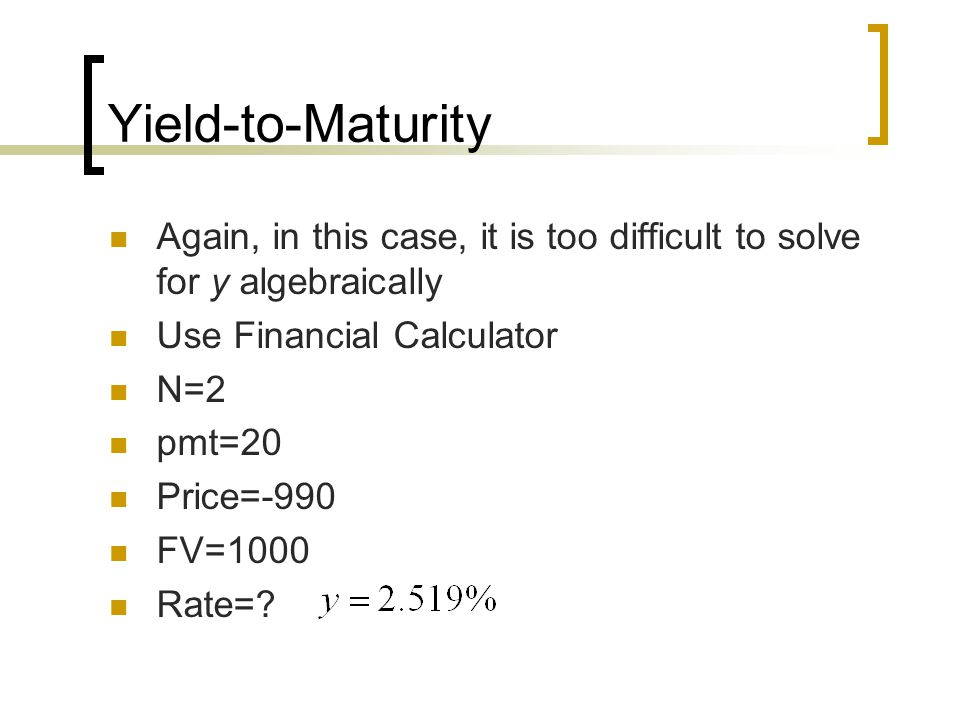 Yield-to-Maturity Again, in this case, it is too difficult to solve for y algebraically Use Financial Calculator N=2 pmt=20 Price=-990 FV=1000 Rate=?