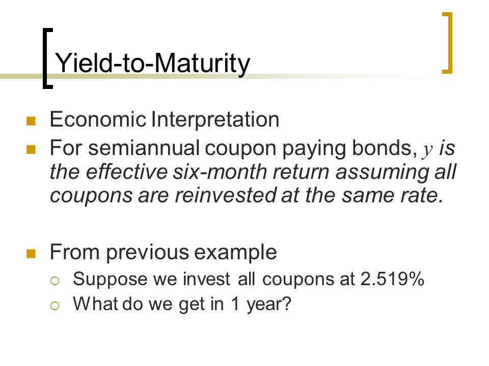 Yield-to-Maturity Economic Interpretation For semiannual coupon paying bonds, y is the effective six-month return assuming all coupons are reinvested