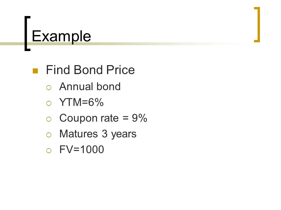 Example Find Bond Price Annual bond YTM=6% Coupon rate = 9% Matures 3 years FV=1000