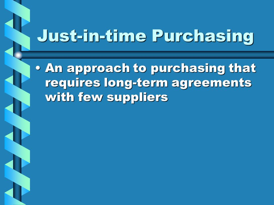 Just-in-time Purchasing An approach to purchasing that requires long-term agreements with few suppliersAn approach to purchasing that requires long-term agreements with few suppliers