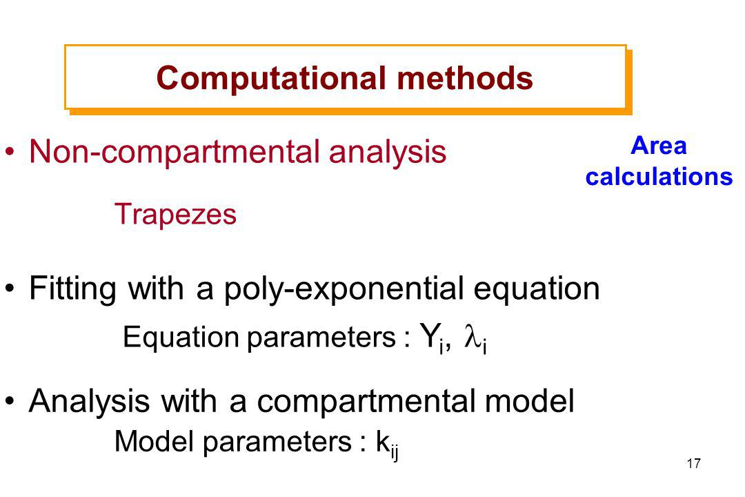 17 Non-compartmental analysis Trapezes Fitting with a poly-exponential equation Equation parameters : Y i, i Analysis with a compartmental model Model parameters : k ij Computational methods Area calculations