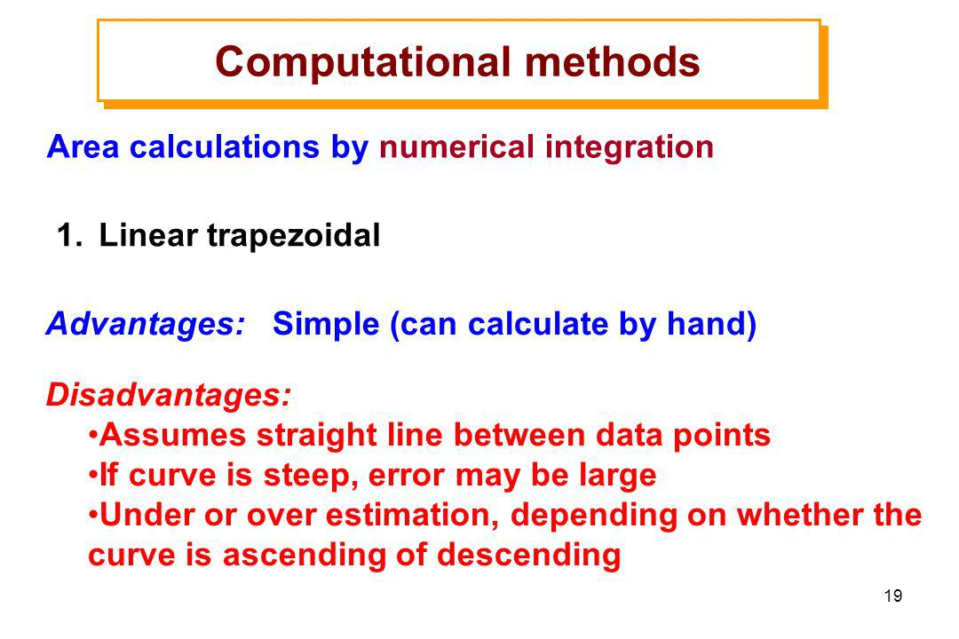 19 1.Linear trapezoidal Computational methods Area calculations by numerical integration Advantages: Simple (can calculate by hand) Disadvantages: Assumes straight line between data points If curve is steep, error may be large Under or over estimation, depending on whether the curve is ascending of descending