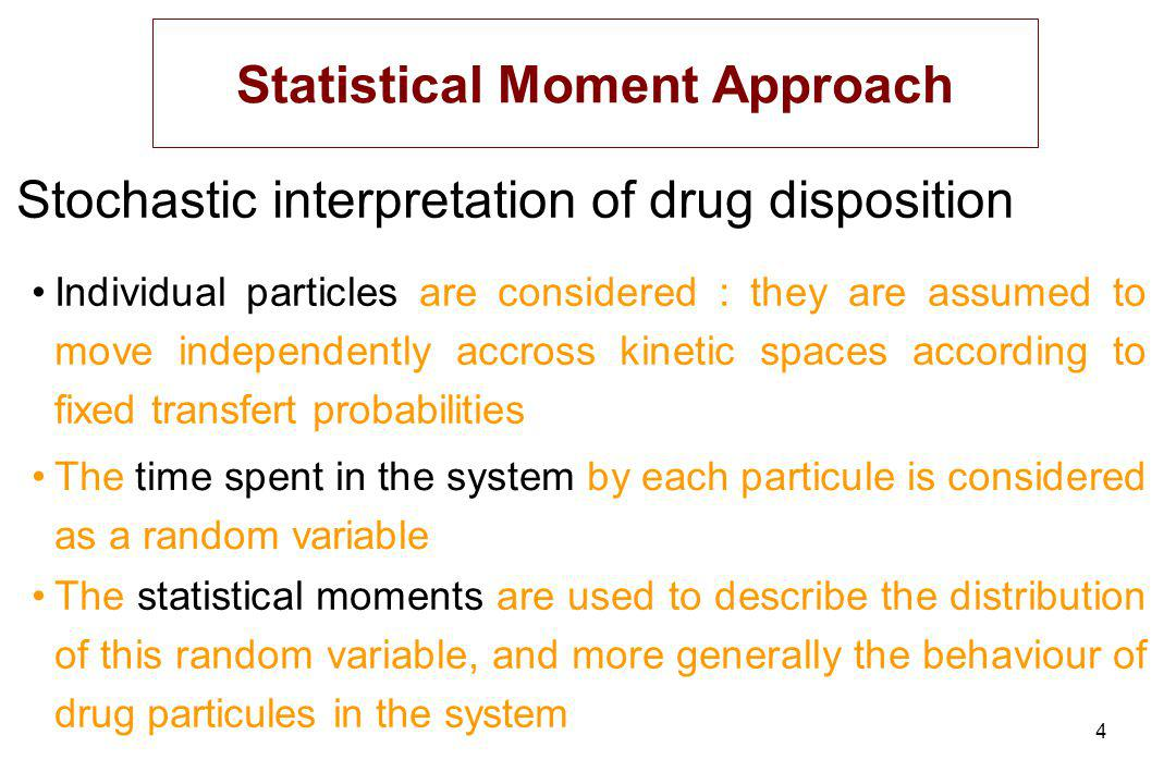 4 Stochastic interpretation of drug disposition Statistical Moment Approach The statistical moments are used to describe the distribution of this random variable, and more generally the behaviour of drug particules in the system Individual particles are considered : they are assumed to move independently accross kinetic spaces according to fixed transfert probabilities The time spent in the system by each particule is considered as a random variable