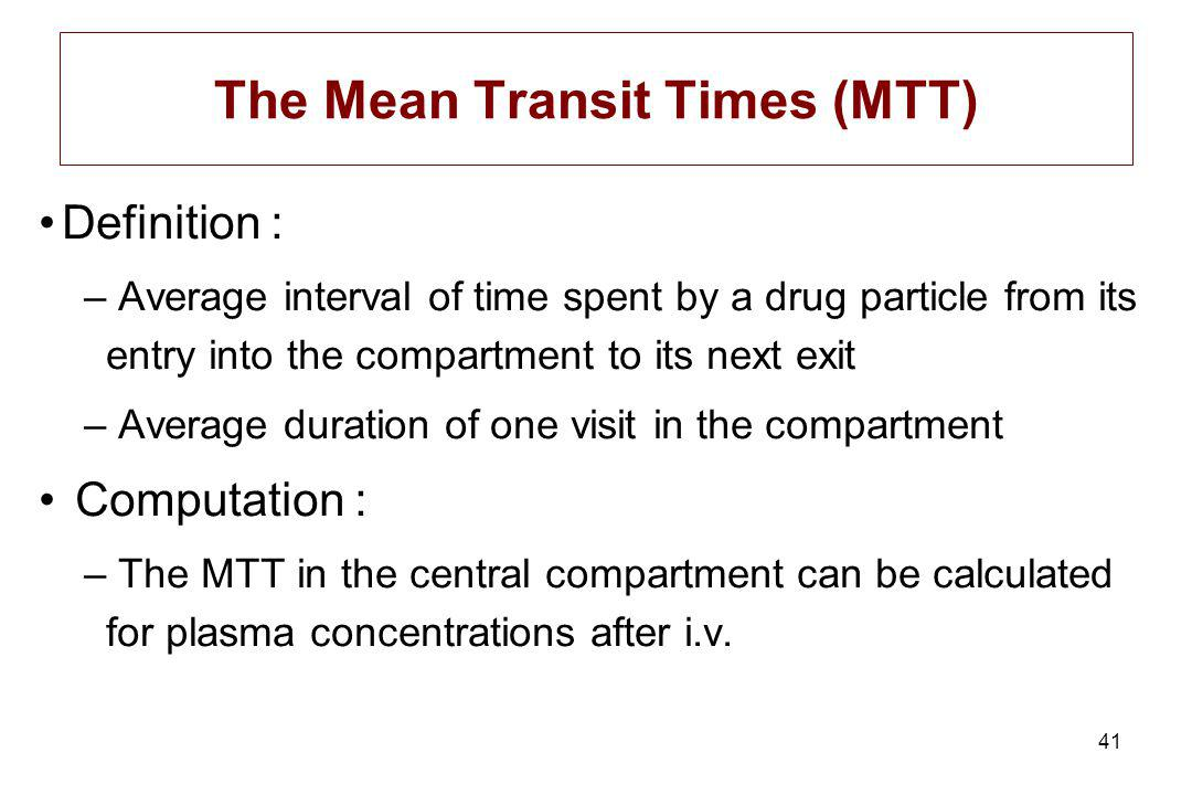 41 Definition : – Average interval of time spent by a drug particle from its entry into the compartment to its next exit – Average duration of one visit in the compartment Computation : – The MTT in the central compartment can be calculated for plasma concentrations after i.v.