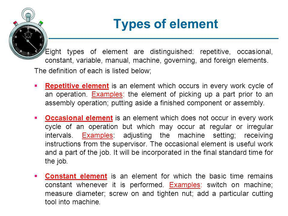Types of element Eight types of element are distinguished: repetitive, occasional, constant, variable, manual, machine, governing, and foreign element
