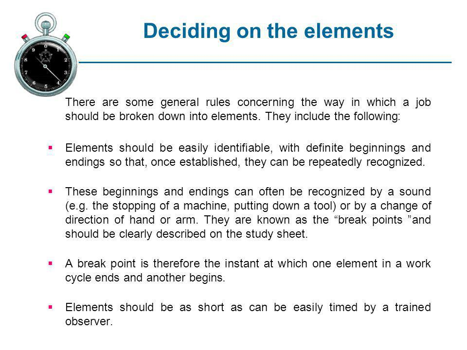 Deciding on the elements There are some general rules concerning the way in which a job should be broken down into elements. They include the followin