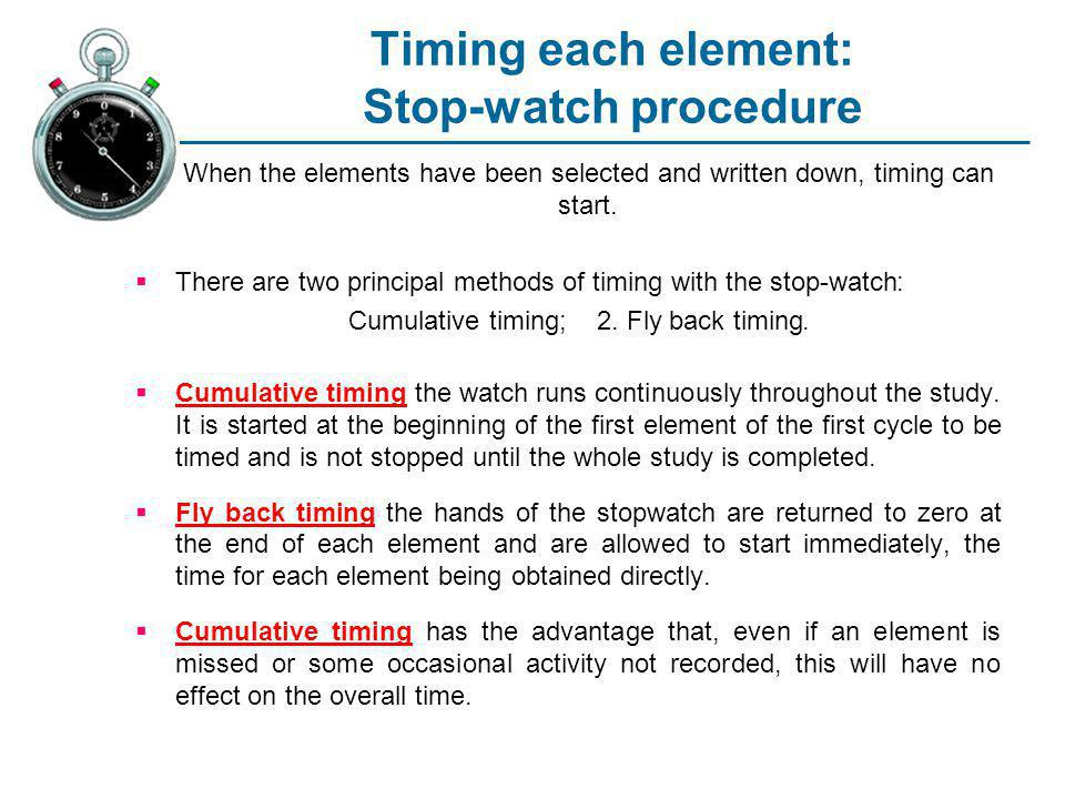 Timing each element: Stop-watch procedure When the elements have been selected and written down, timing can start. There are two principal methods of