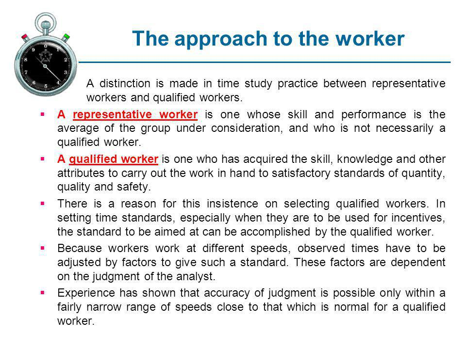 The approach to the worker A distinction is made in time study practice between representative workers and qualified workers. A representative worker