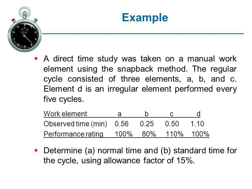 Example A direct time study was taken on a manual work element using the snapback method. The regular cycle consisted of three elements, a, b, and c.