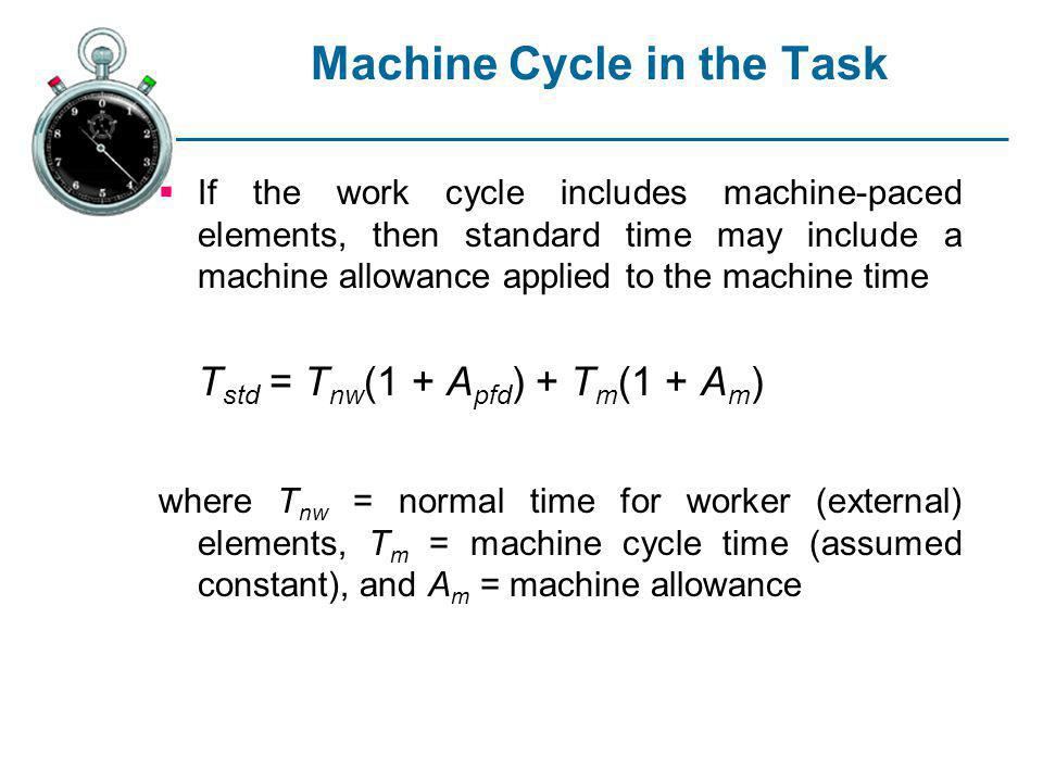 Machine Cycle in the Task If the work cycle includes machine-paced elements, then standard time may include a machine allowance applied to the machine