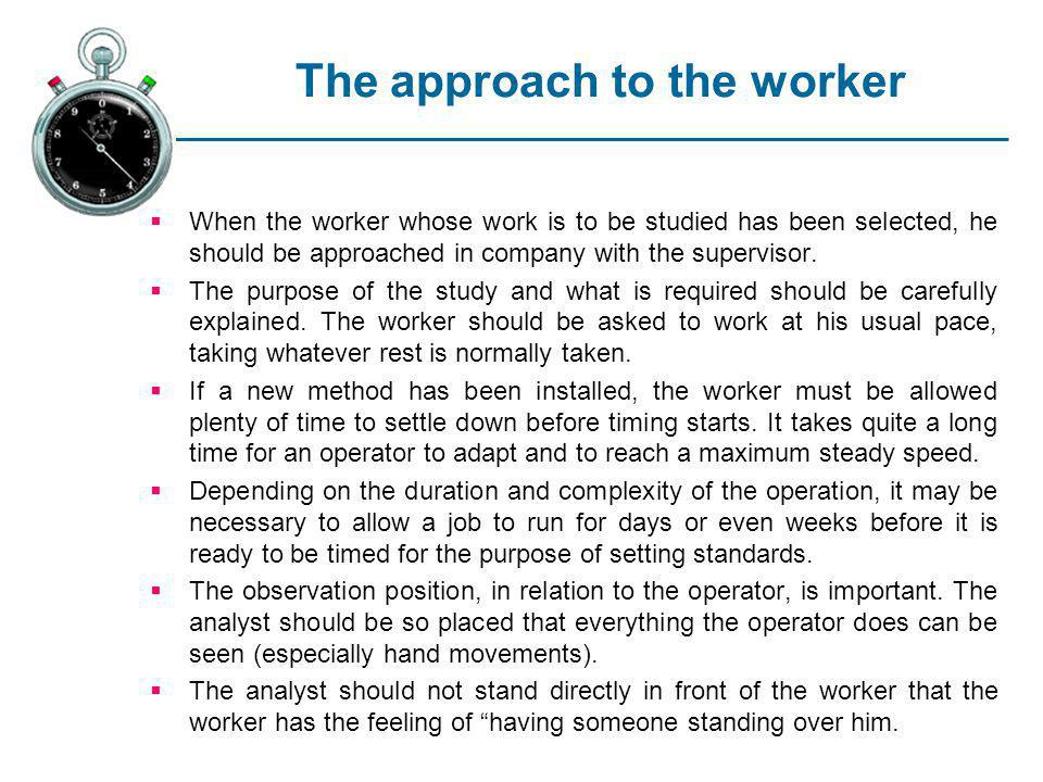 The approach to the worker When the worker whose work is to be studied has been selected, he should be approached in company with the supervisor. The