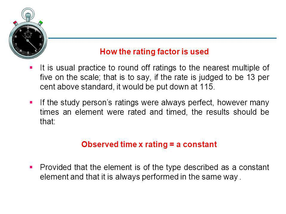 How the rating factor is used It is usual practice to round off ratings to the nearest multiple of five on the scale; that is to say, if the rate is j