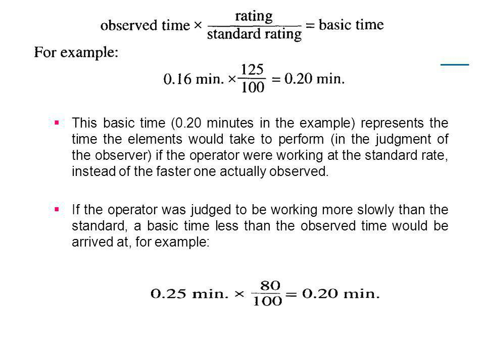 This basic time (0.20 minutes in the example) represents the time the elements would take to perform (in the judgment of the observer) if the operator