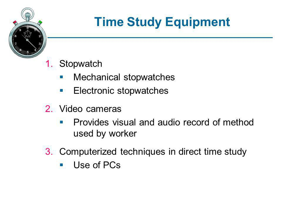 Time Study Equipment 1.Stopwatch Mechanical stopwatches Electronic stopwatches 2.Video cameras Provides visual and audio record of method used by work