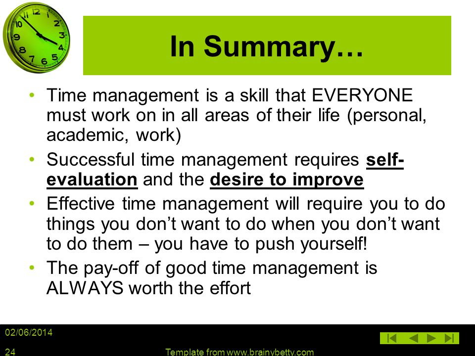 02/06/2014 Template from www.brainybetty.com24 In Summary… Time management is a skill that EVERYONE must work on in all areas of their life (personal,