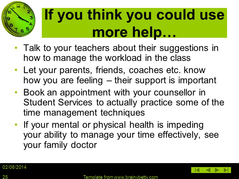 02/06/2014 Template from www.brainybetty.com25 If you think you could use more help… Talk to your teachers about their suggestions in how to manage th