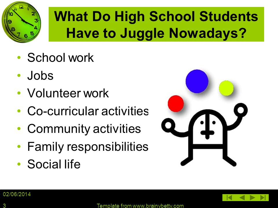 02/06/2014 Template from www.brainybetty.com3 What Do High School Students Have to Juggle Nowadays? School work Jobs Volunteer work Co-curricular acti
