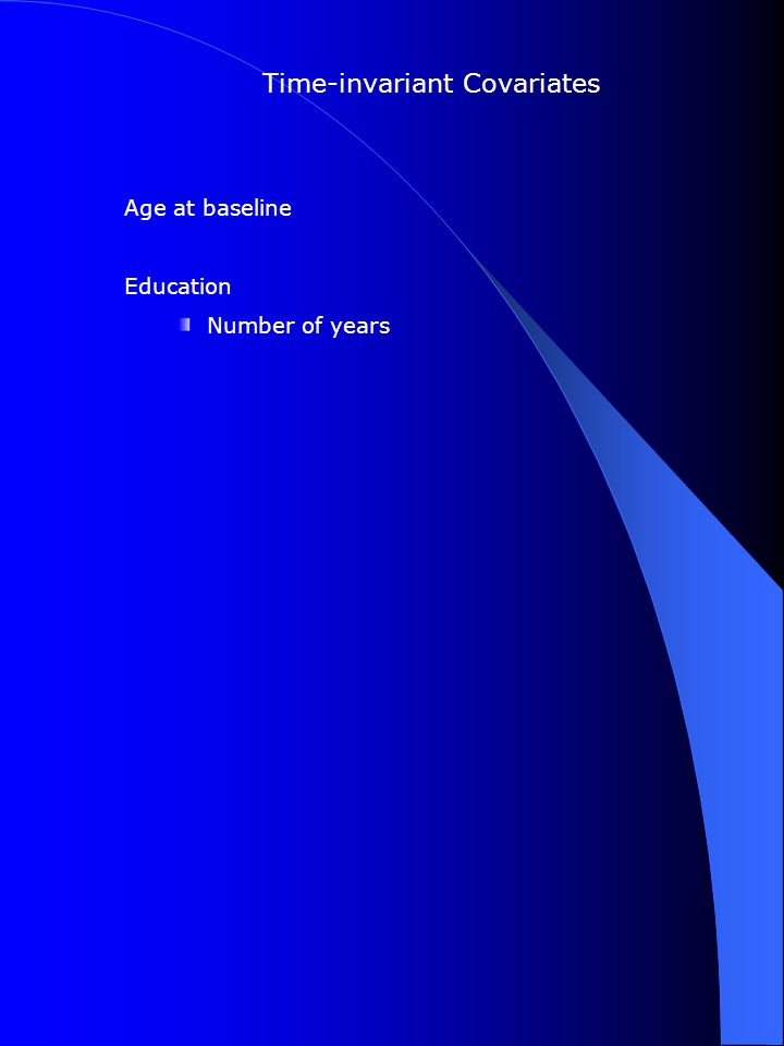 Time-invariant Covariates Age at baseline Education Number of years