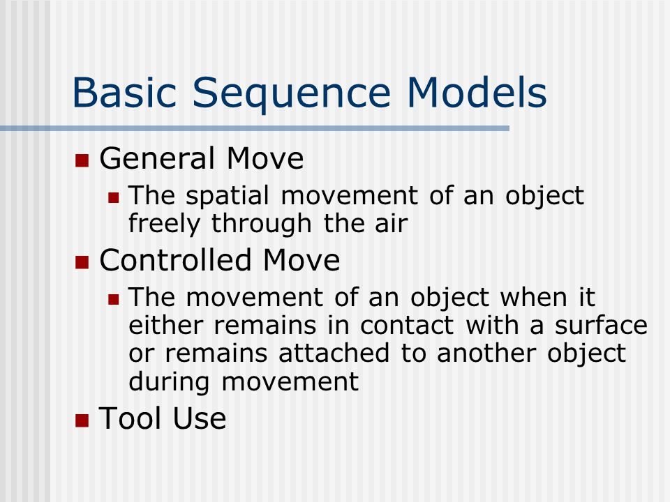 Basic Sequence Models General Move The spatial movement of an object freely through the air Controlled Move The movement of an object when it either r