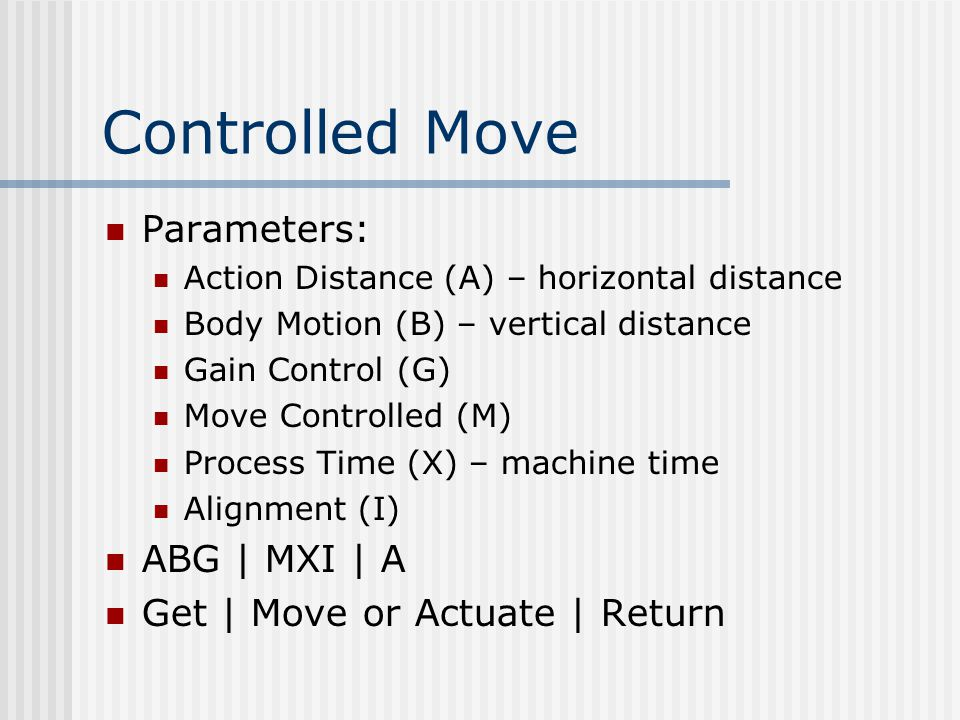 Controlled Move Parameters: Action Distance (A) – horizontal distance Body Motion (B) – vertical distance Gain Control (G) Move Controlled (M) Process