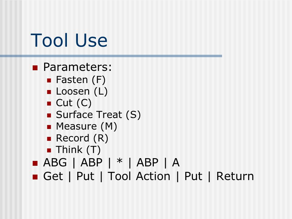 Tool Use Parameters: Fasten (F) Loosen (L) Cut (C) Surface Treat (S) Measure (M) Record (R) Think (T) ABG | ABP | * | ABP | A Get | Put | Tool Action