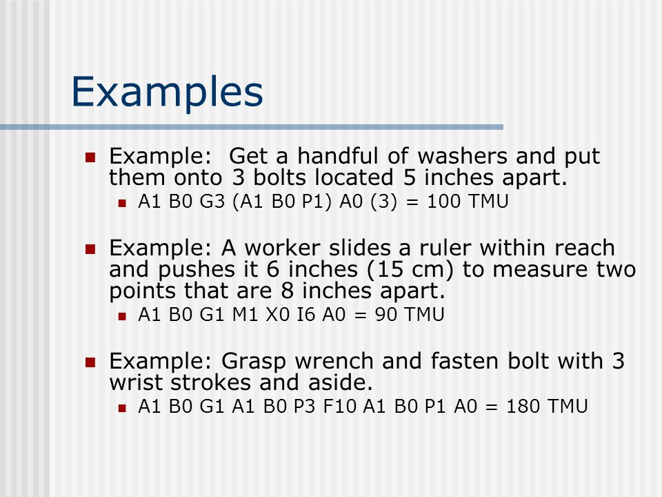 Examples Example: Get a handful of washers and put them onto 3 bolts located 5 inches apart. A1 B0 G3 (A1 B0 P1) A0 (3) = 100 TMU Example: A worker sl