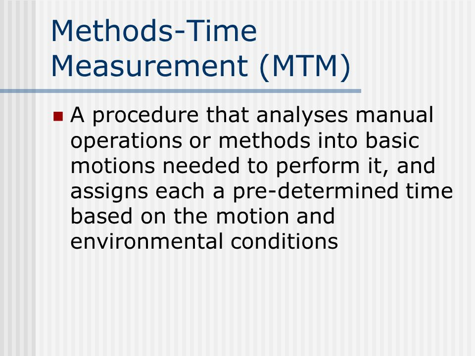 MTM-1 Fundamental Motions Reach, turn, position, release, move, grasp, disengage Procedure Summarize all right-hand and left-hand motions Determine time measurement unit (TMU) Remove non-limiting motion values