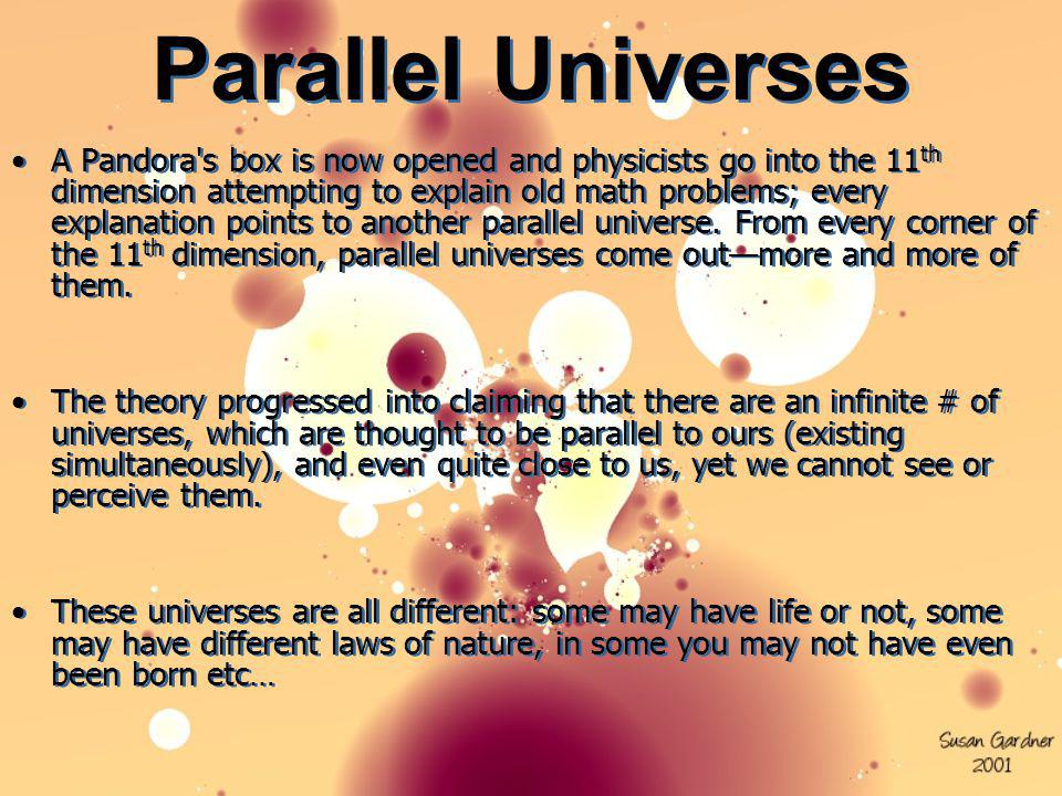 Parallel Universes A Pandora's box is now opened and physicists go into the 11 th dimension attempting to explain old math problems; every explanation
