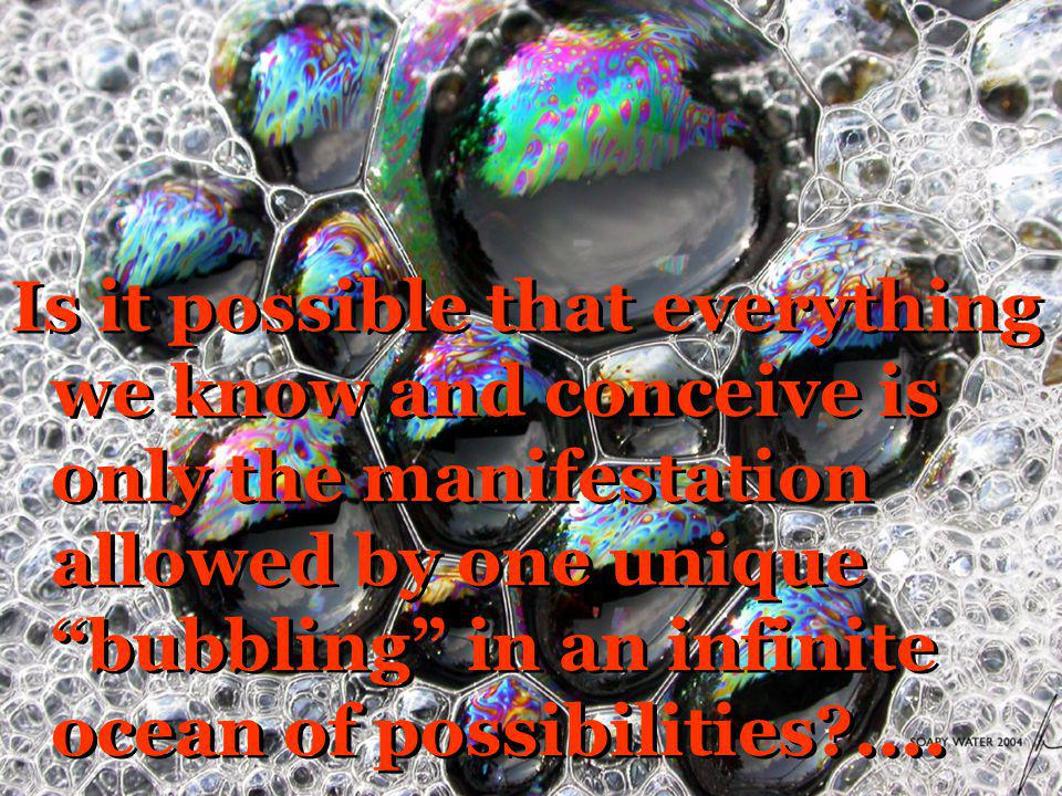 Is it possible that everything we know and conceive is only the manifestation allowed by one unique bubbling in an infinite ocean of possibilities?...