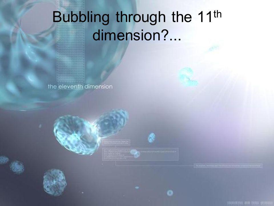Bubbling through the 11 th dimension?...
