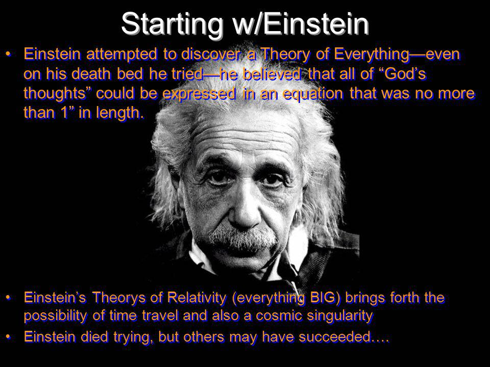 Starting w/Einstein Einstein attempted to discover a Theory of Everythingeven on his death bed he triedhe believed that all of Gods thoughts could be