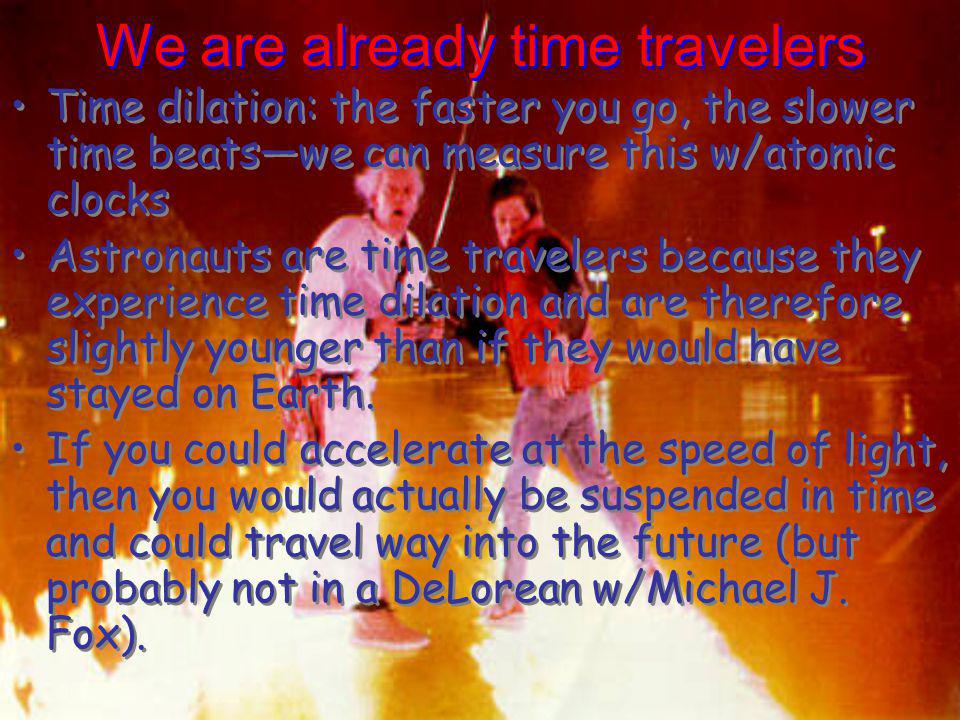 We are already time travelers Time dilation: the faster you go, the slower time beatswe can measure this w/atomic clocks Astronauts are time travelers