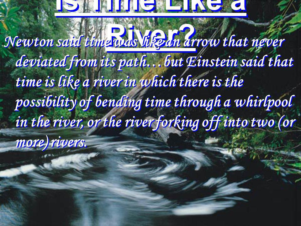 Is Time Like a River? Newton said time was like an arrow that never deviated from its path…but Einstein said that time is like a river in which there