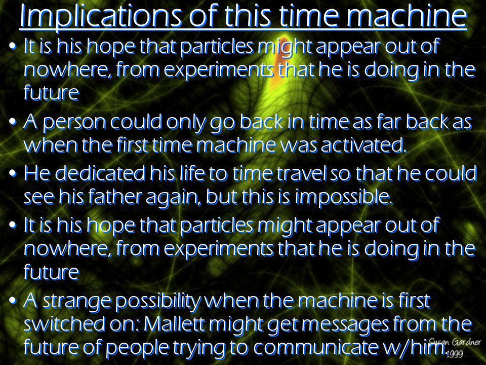 Implications of this time machine It is his hope that particles might appear out of nowhere, from experiments that he is doing in the future A person