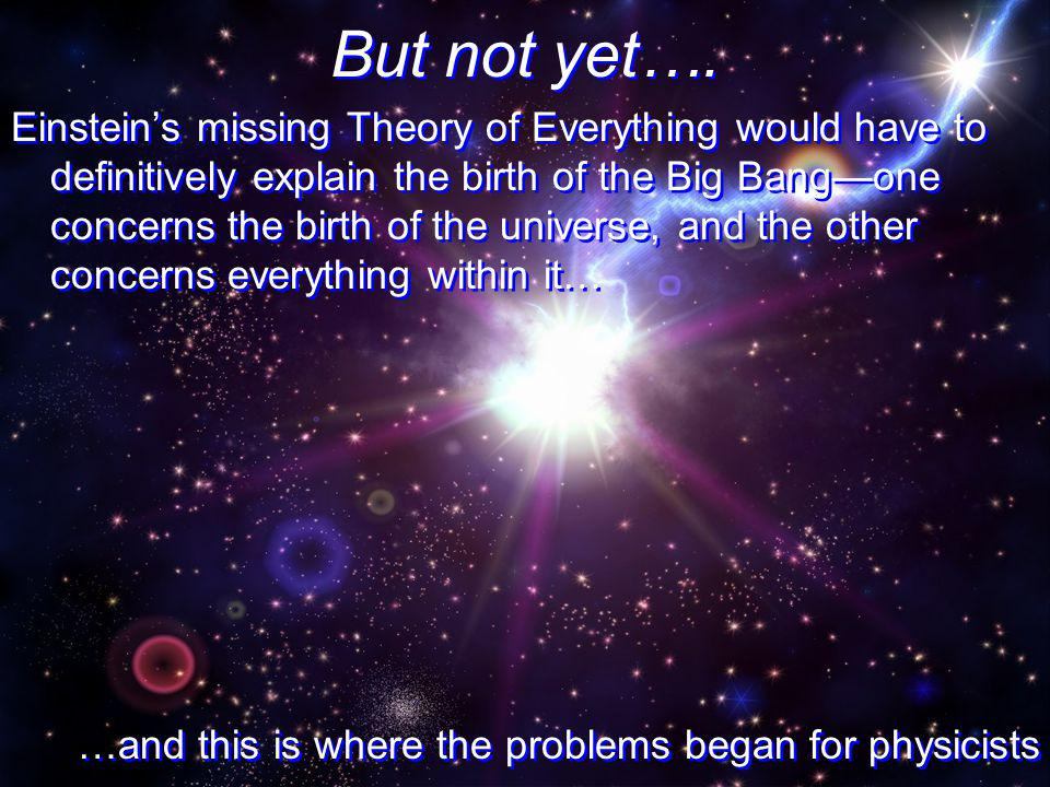 But not yet…. Einsteins missing Theory of Everything would have to definitively explain the birth of the Big Bangone concerns the birth of the univers